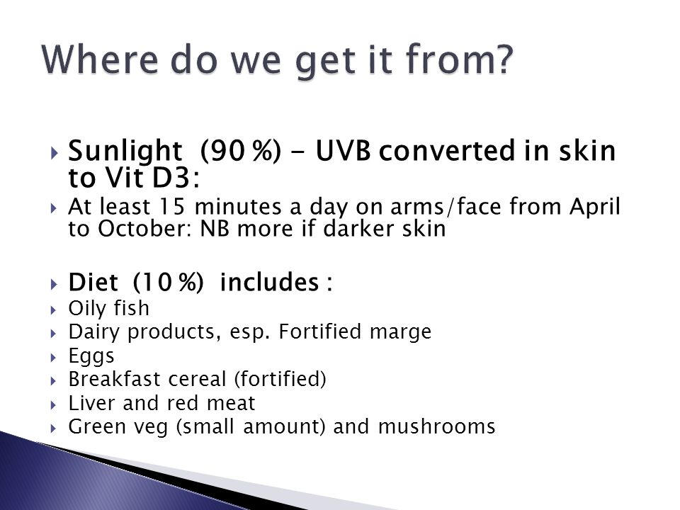  Sunlight (90 %) - UVB converted in skin to Vit D3:  At least 15 minutes a day on arms/face from April to October: NB more if darker skin  Diet (10 %) includes :  Oily fish  Dairy products, esp.