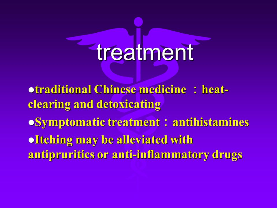 treatment treatment traditional Chinese medicine : heat- clearing and detoxicating traditional Chinese medicine : heat- clearing and detoxicating Symptomatic treatment : antihistamines Symptomatic treatment : antihistamines Itching may be alleviated with antipruritics or anti-inflammatory drugs Itching may be alleviated with antipruritics or anti-inflammatory drugs