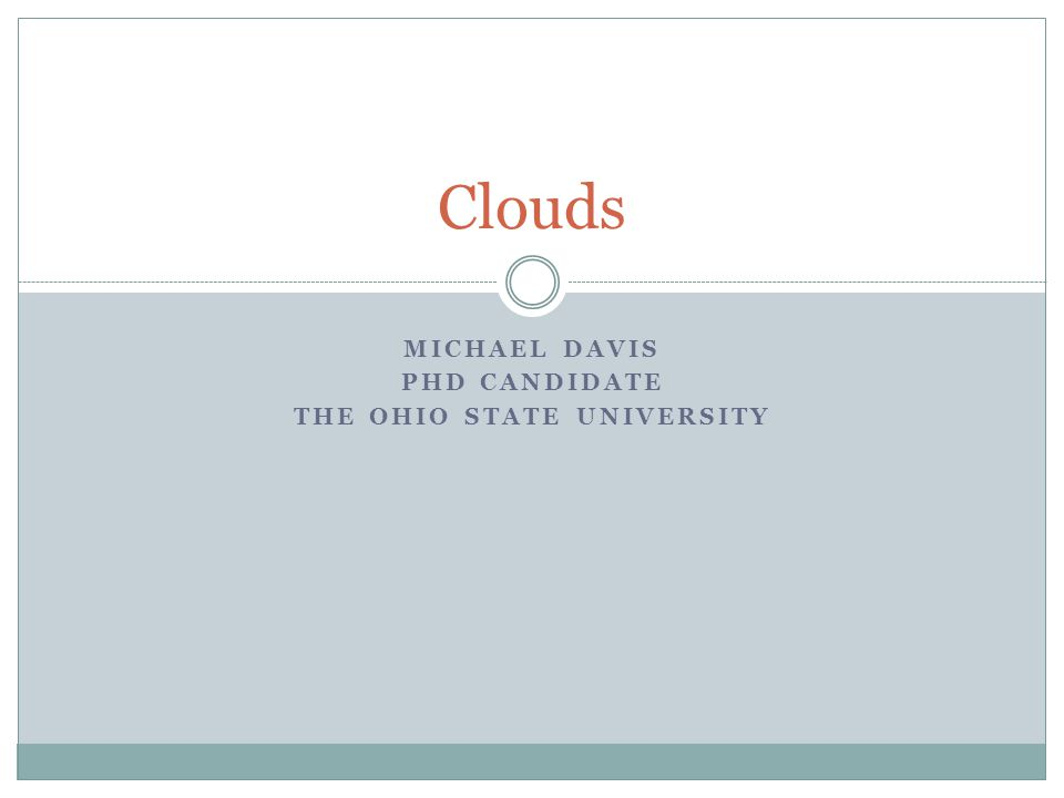 MICHAEL DAVIS PHD CANDIDATE THE OHIO STATE UNIVERSITY Clouds