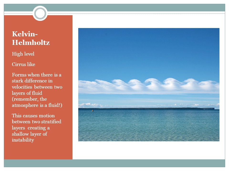 Kelvin- Helmholtz High level Cirrus like Forms when there is a stark difference in velocities between two layers of fluid (remember, the atmosphere is