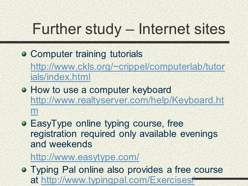 Further study – Internet sites Computer training tutorials http://www.ckls.org/~crippel/computerlab/tutor ials/index.html How to use a computer keyboard http://www.realtyserver.com/help/Keyboard.ht m http://www.realtyserver.com/help/Keyboard.ht m EasyType online typing course, free registration required only available evenings and weekends http://www.easytype.com/ Typing Pal online also provides a free course at http://www.typingpal.com/Exercises/http://www.typingpal.com/Exercises/