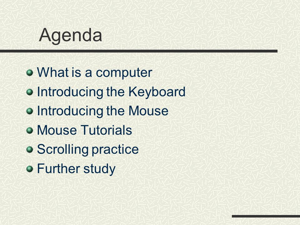 Agenda What is a computer Introducing the Keyboard Introducing the Mouse Mouse Tutorials Scrolling practice Further study
