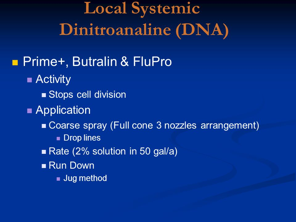Local Systemic Dinitroanaline (DNA) Prime+, Butralin & FluPro Activity Stops cell division Application Coarse spray (Full cone 3 nozzles arrangement) Drop lines Rate (2% solution in 50 gal/a) Run Down Jug method