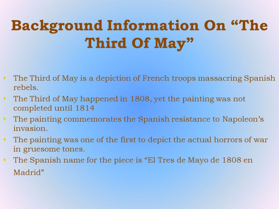 Background Information On The Third Of May  The Third of May is a depiction of French troops massacring Spanish rebels.