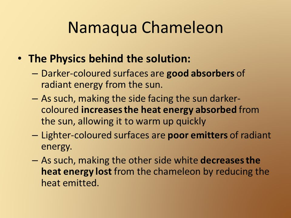 Namaqua Chameleon The Physics behind the solution: – Darker-coloured surfaces are good absorbers of radiant energy from the sun. – As such, making the