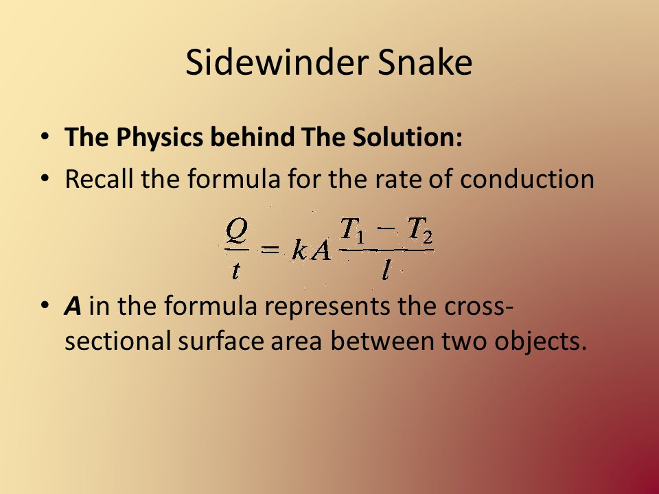 Sidewinder Snake The Physics behind The Solution: Recall the formula for the rate of conduction A in the formula represents the cross- sectional surface area between two objects.