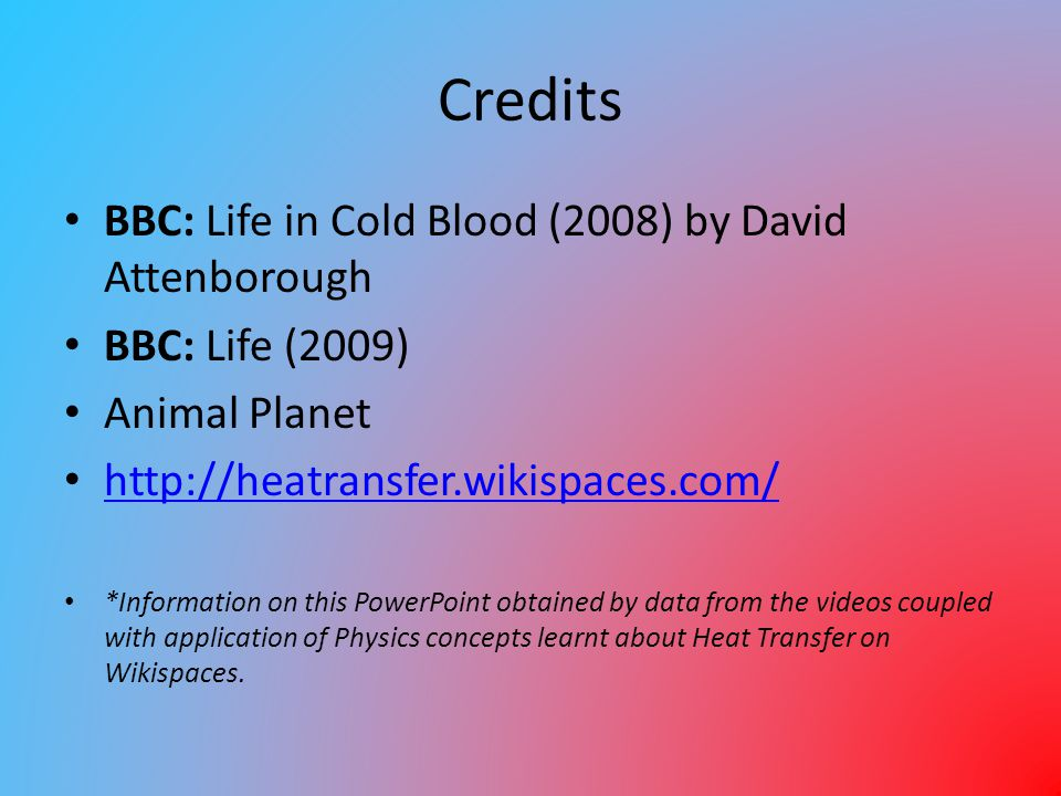 Credits BBC: Life in Cold Blood (2008) by David Attenborough BBC: Life (2009) Animal Planet http://heatransfer.wikispaces.com/ *Information on this Po