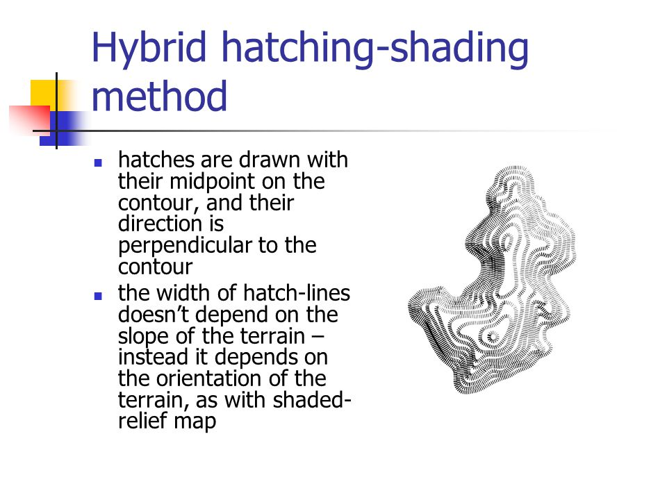 Hybrid hatching-shading method hatches are drawn with their midpoint on the contour, and their direction is perpendicular to the contour the width of hatch-lines doesn't depend on the slope of the terrain – instead it depends on the orientation of the terrain, as with shaded- relief map