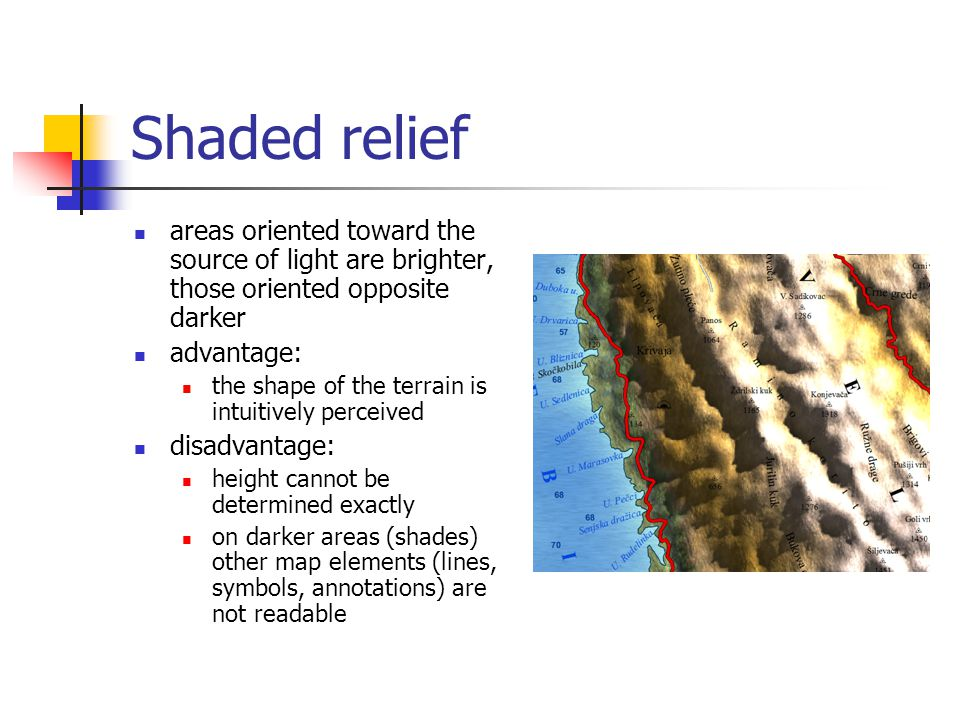 Shaded relief areas oriented toward the source of light are brighter, those oriented opposite darker advantage: the shape of the terrain is intuitively perceived disadvantage: height cannot be determined exactly on darker areas (shades) other map elements (lines, symbols, annotations) are not readable