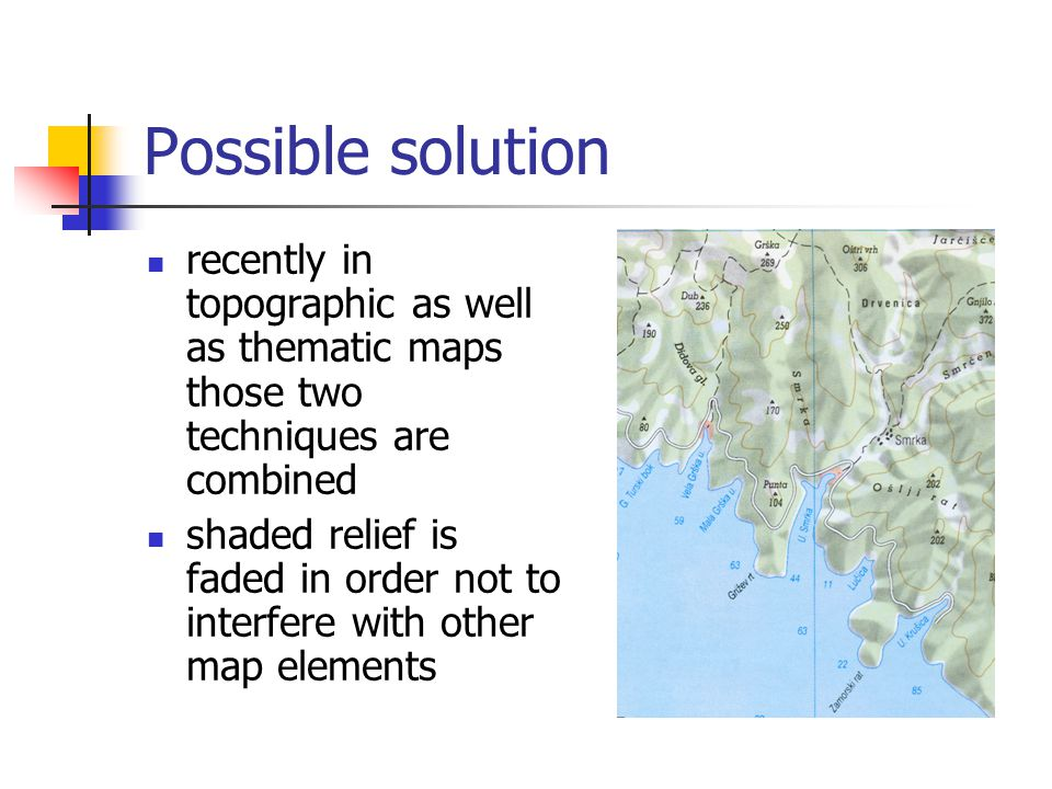 Possible solution recently in topographic as well as thematic maps those two techniques are combined shaded relief is faded in order not to interfere