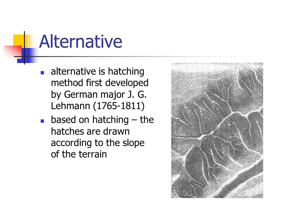 Alternative alternative is hatching method first developed by German major J. G. Lehmann (1765-1811) based on hatching – the hatches are drawn accordi