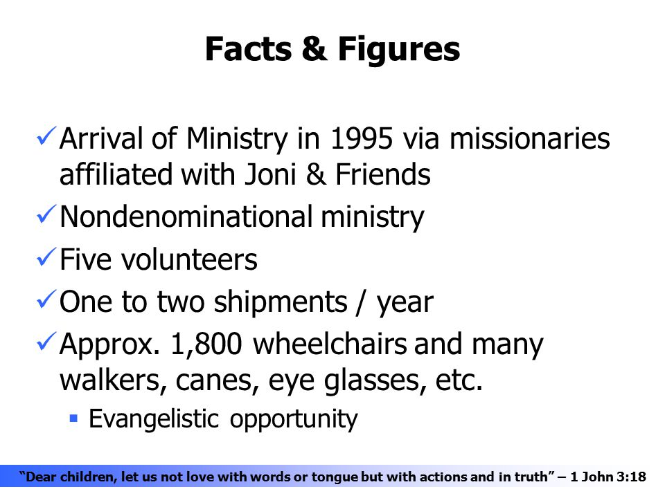 Facts & Figures Arrival of Ministry in 1995 via missionaries affiliated with Joni & Friends Nondenominational ministry Five volunteers One to two shipments / year Approx.