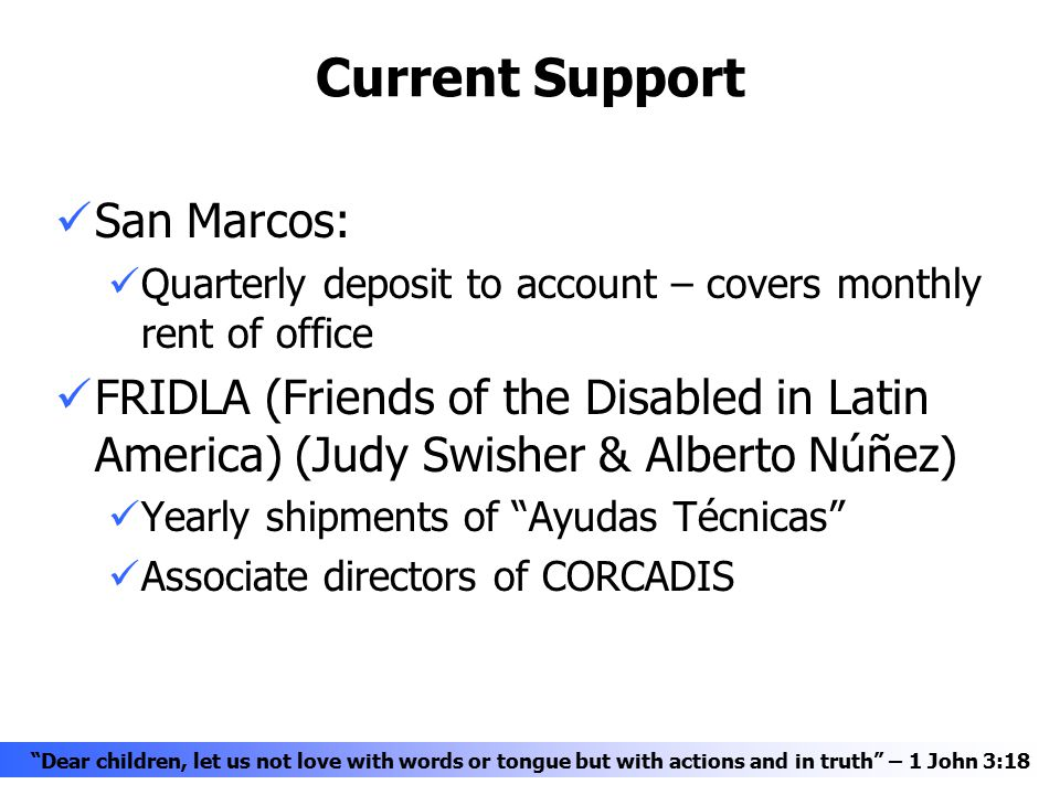 Current Support San Marcos: Quarterly deposit to account – covers monthly rent of office FRIDLA (Friends of the Disabled in Latin America) (Judy Swisher & Alberto Núñez) Yearly shipments of Ayudas Técnicas Associate directors of CORCADIS Dear children, let us not love with words or tongue but with actions and in truth – 1 John 3:18
