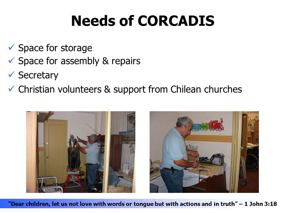Needs of CORCADIS Space for storage Space for assembly & repairs Secretary Christian volunteers & support from Chilean churches Dear children, let us not love with words or tongue but with actions and in truth – 1 John 3:18