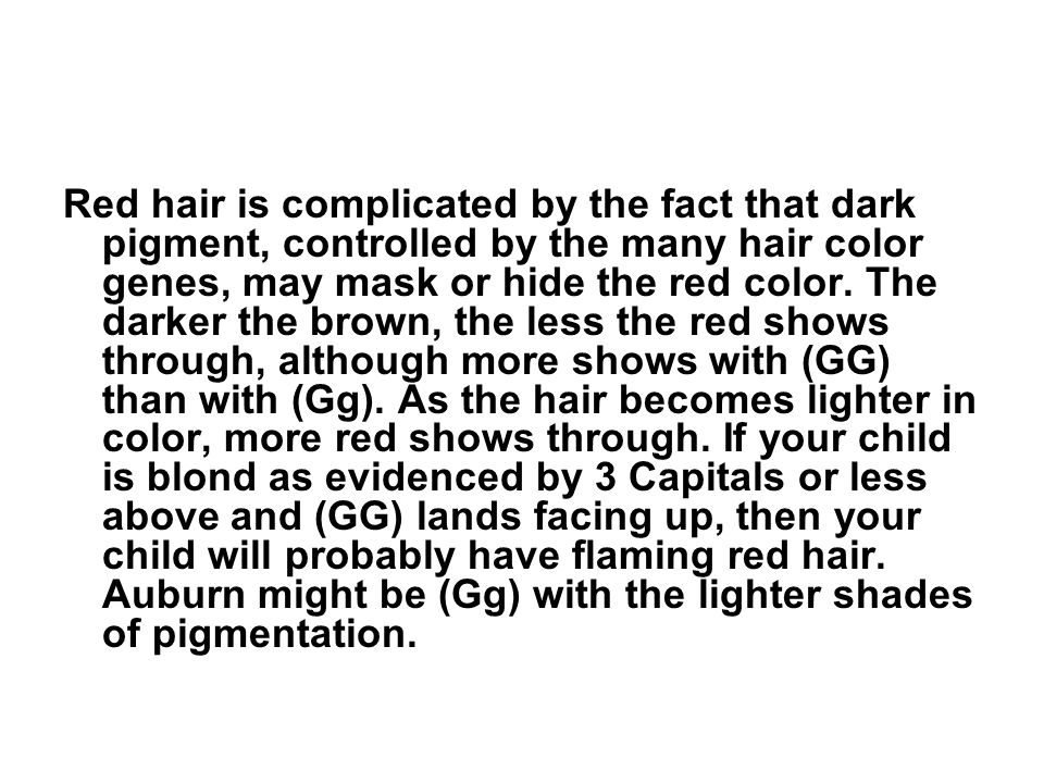 Red hair is complicated by the fact that dark pigment, controlled by the many hair color genes, may mask or hide the red color. The darker the brown,