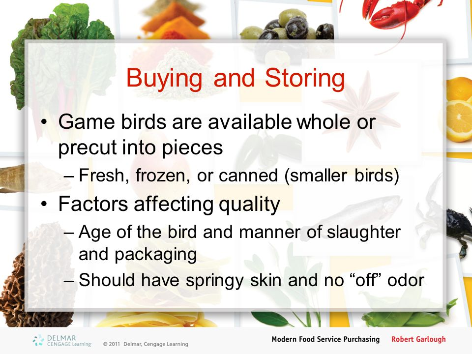 Buying and Storing Game birds are available whole or precut into pieces –Fresh, frozen, or canned (smaller birds) Factors affecting quality –Age of th