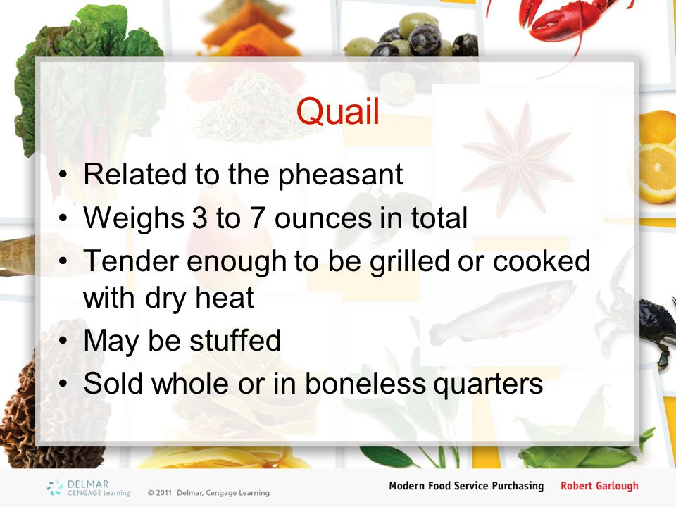 Quail Related to the pheasant Weighs 3 to 7 ounces in total Tender enough to be grilled or cooked with dry heat May be stuffed Sold whole or in bonele