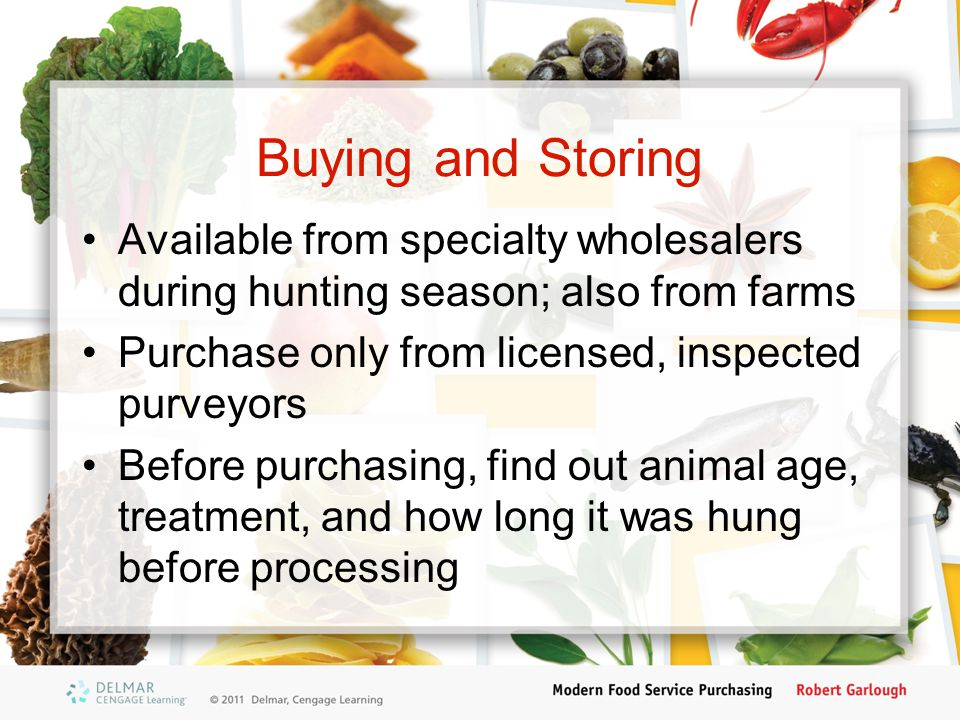 Buying and Storing Available from specialty wholesalers during hunting season; also from farms Purchase only from licensed, inspected purveyors Before