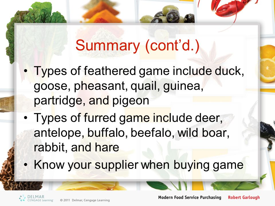 Summary (cont'd.) Types of feathered game include duck, goose, pheasant, quail, guinea, partridge, and pigeon Types of furred game include deer, antel