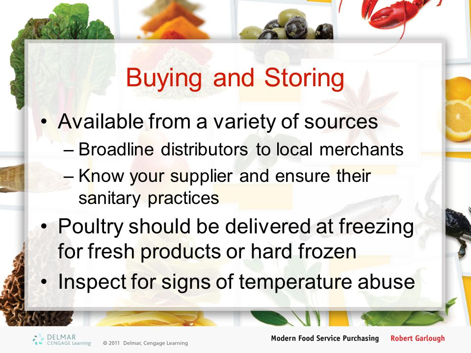 Buying and Storing Available from a variety of sources –Broadline distributors to local merchants –Know your supplier and ensure their sanitary practi