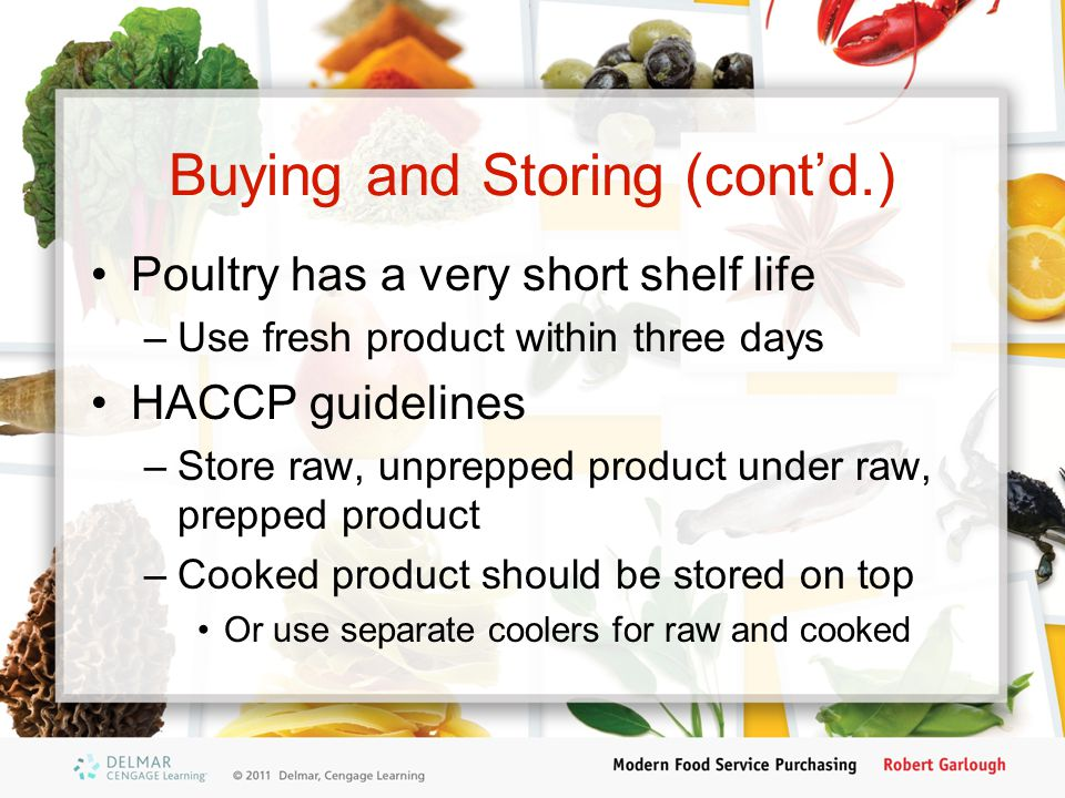 Buying and Storing (cont'd.) Poultry has a very short shelf life –Use fresh product within three days HACCP guidelines –Store raw, unprepped product u
