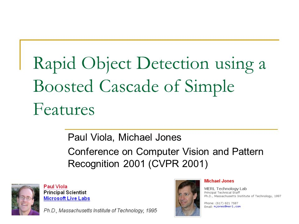 Rapid Object Detection using a Boosted Cascade of Simple Features Paul Viola, Michael Jones Conference on Computer Vision and Pattern Recognition 2001 (CVPR 2001)