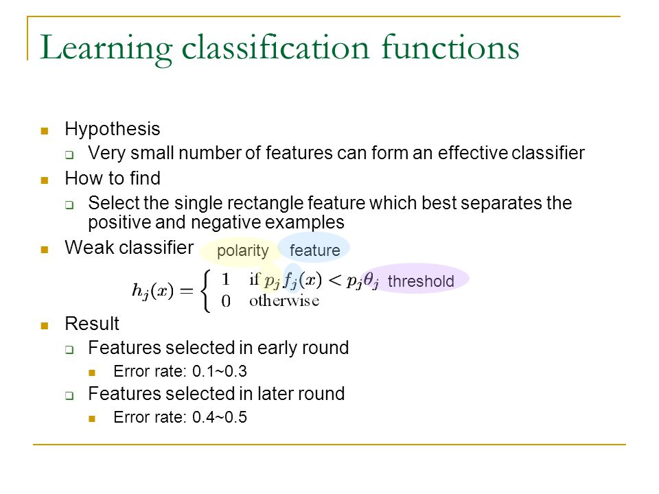 Learning classification functions Hypothesis  Very small number of features can form an effective classifier How to find  Select the single rectangle feature which best separates the positive and negative examples Weak classifier Result  Features selected in early round Error rate: 0.1~0.3  Features selected in later round Error rate: 0.4~0.5 threshold featurepolarity