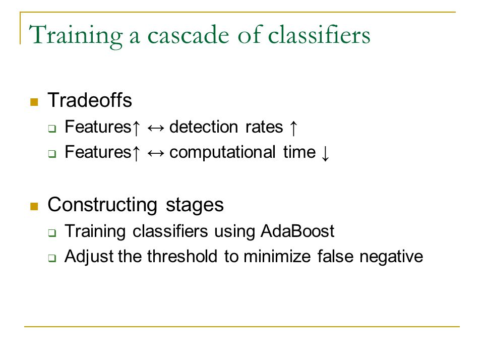 Training a cascade of classifiers Tradeoffs  Features↑ ↔ detection rates ↑  Features↑ ↔ computational time ↓ Constructing stages  Training classifiers using AdaBoost  Adjust the threshold to minimize false negative