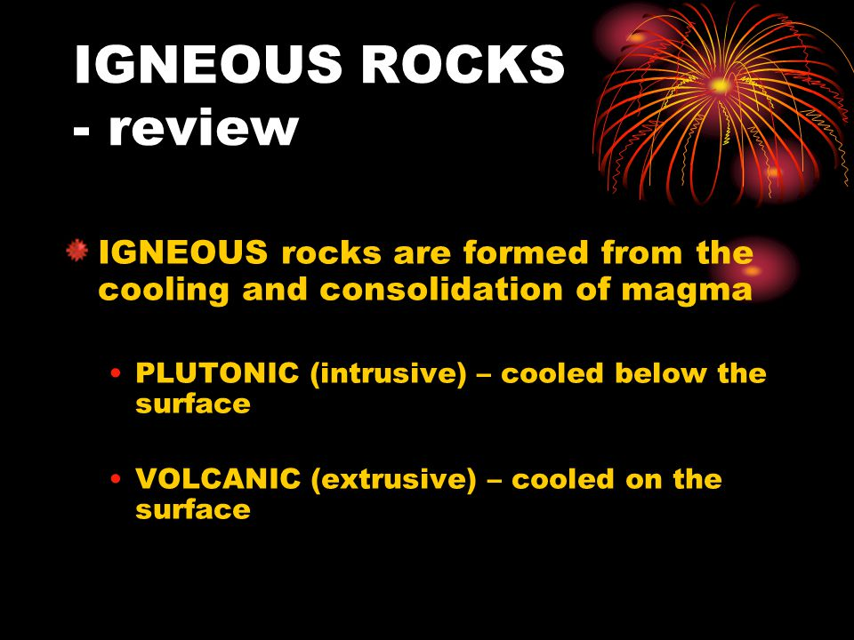IGNEOUS ROCKS - review IGNEOUS rocks are formed from the cooling and consolidation of magma PLUTONIC (intrusive) – cooled below the surface VOLCANIC (extrusive) – cooled on the surface