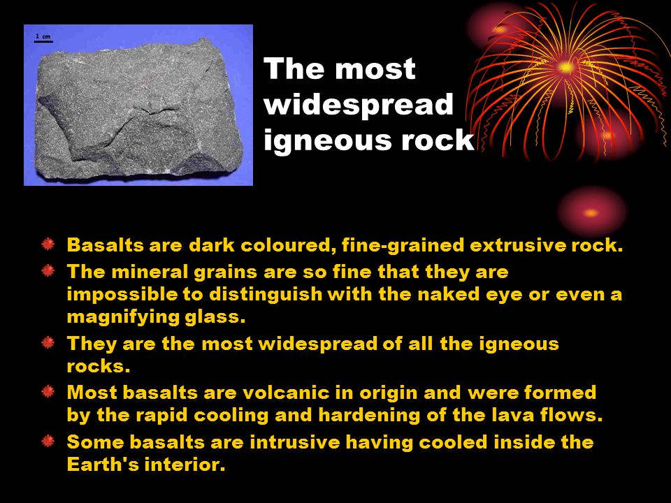 The most widespread igneous rock Basalts are dark coloured, fine-grained extrusive rock.