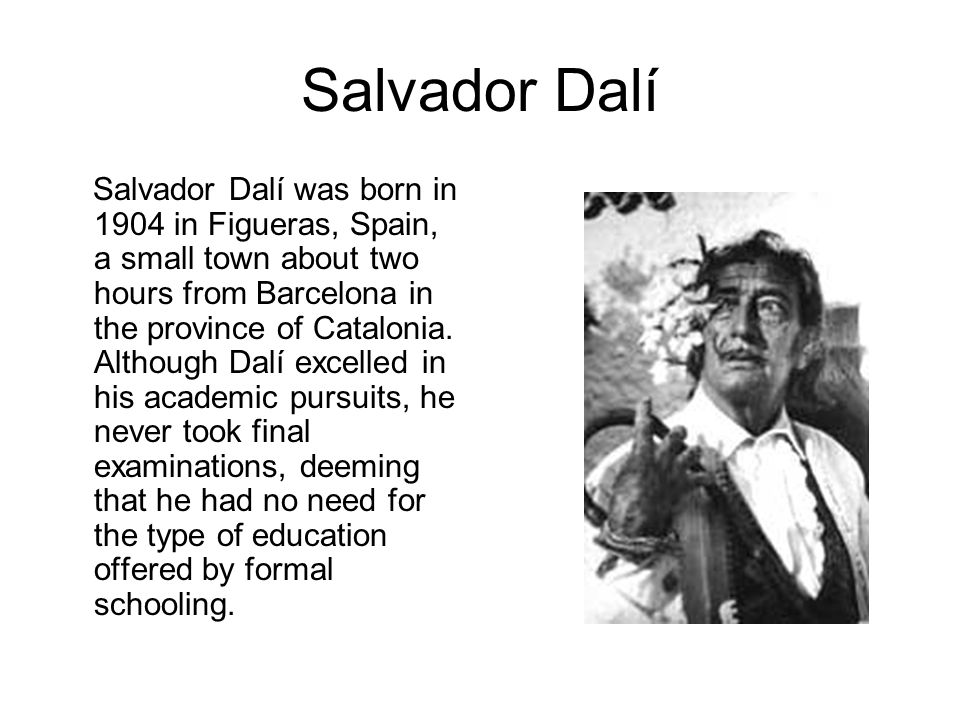 Salvador Dalí Salvador Dalí was born in 1904 in Figueras, Spain, a small town about two hours from Barcelona in the province of Catalonia.