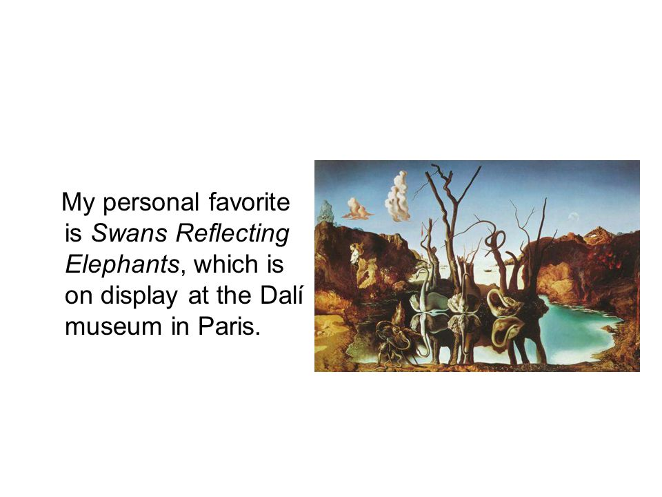 My personal favorite is Swans Reflecting Elephants, which is on display at the Dalí museum in Paris.