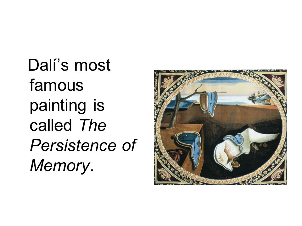 Dalí's most famous painting is called The Persistence of Memory.
