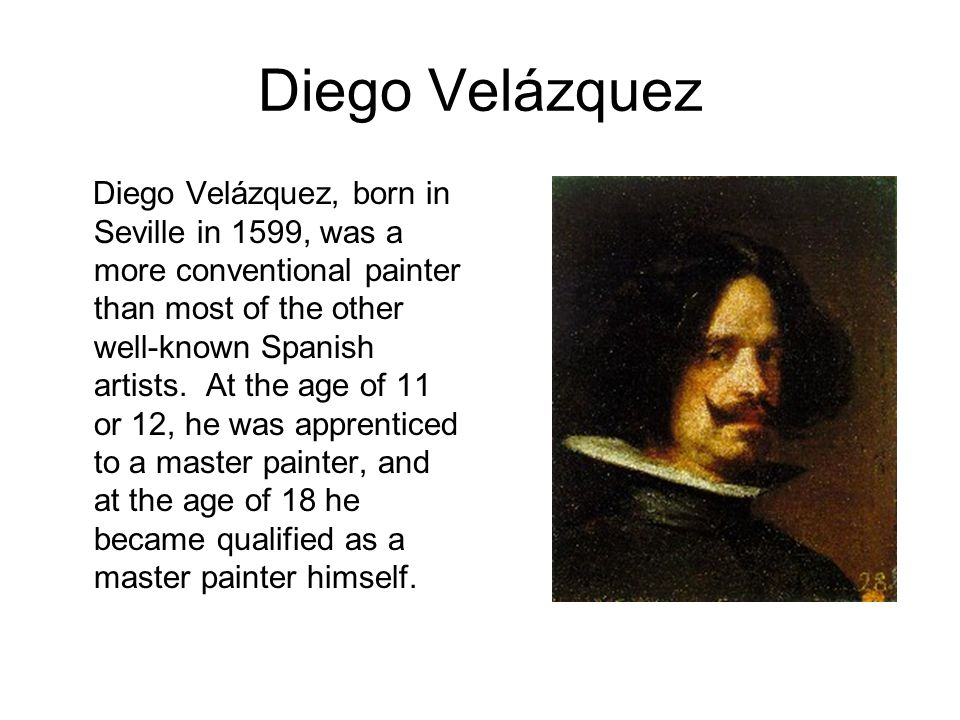 Diego Velázquez Diego Velázquez, born in Seville in 1599, was a more conventional painter than most of the other well-known Spanish artists.