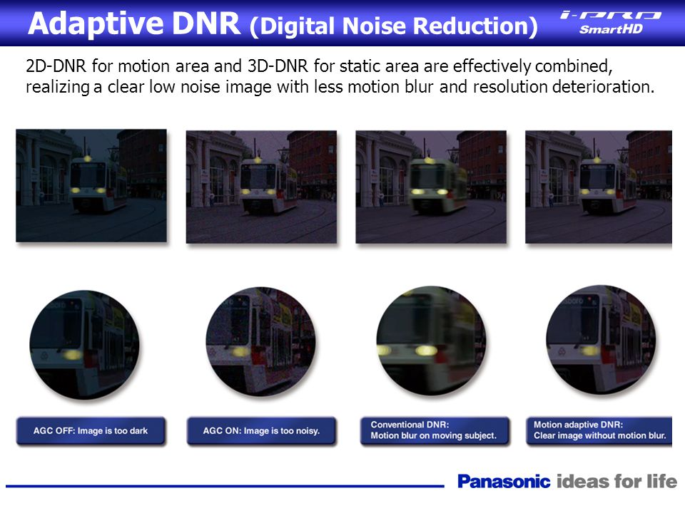 Adaptive DNR (Digital Noise Reduction) 2D-DNR for motion area and 3D-DNR for static area are effectively combined, realizing a clear low noise image w