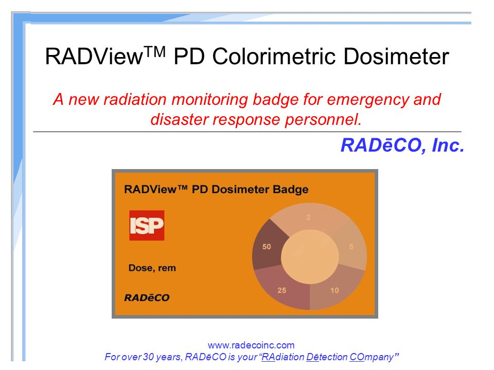www.radecoinc.com For over 30 years, RADēCO is your RAdiation Dētection COmpany RADView TM PD Colorimetric Dosimeter A new radiation monitoring badge for emergency and disaster response personnel.
