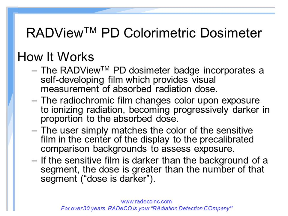 www.radecoinc.com For over 30 years, RADēCO is your RAdiation Dētection COmpany RADView TM PD Colorimetric Dosimeter How It Works –The RADView TM PD dosimeter badge incorporates a self-developing film which provides visual measurement of absorbed radiation dose.