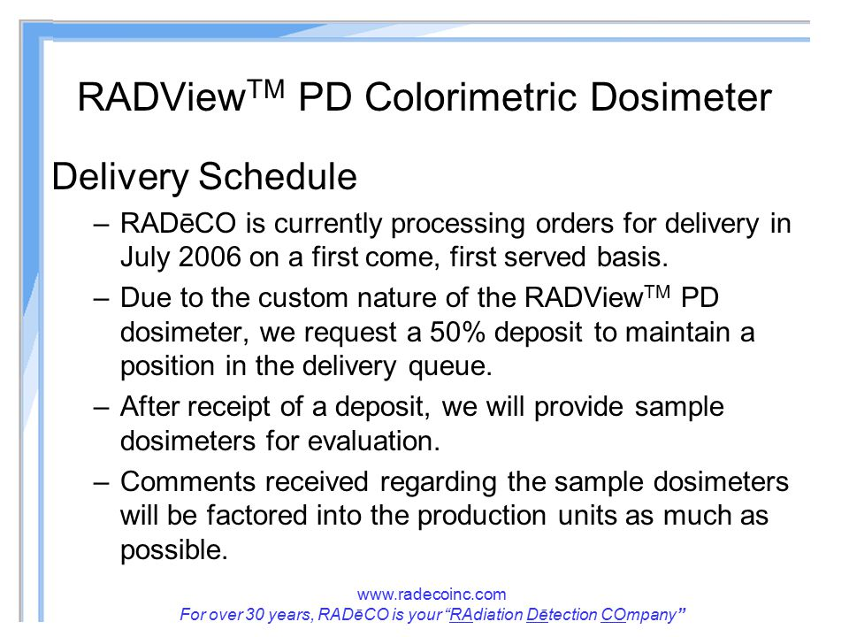www.radecoinc.com For over 30 years, RADēCO is your RAdiation Dētection COmpany RADView TM PD Colorimetric Dosimeter Delivery Schedule –RADēCO is currently processing orders for delivery in July 2006 on a first come, first served basis.