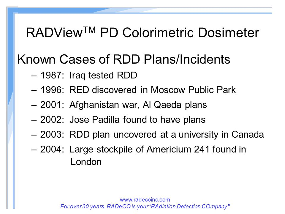 www.radecoinc.com For over 30 years, RADēCO is your RAdiation Dētection COmpany RADView TM PD Colorimetric Dosimeter Known Cases of RDD Plans/Incidents –1987: Iraq tested RDD –1996: RED discovered in Moscow Public Park –2001: Afghanistan war, Al Qaeda plans –2002: Jose Padilla found to have plans –2003: RDD plan uncovered at a university in Canada –2004: Large stockpile of Americium 241 found in London