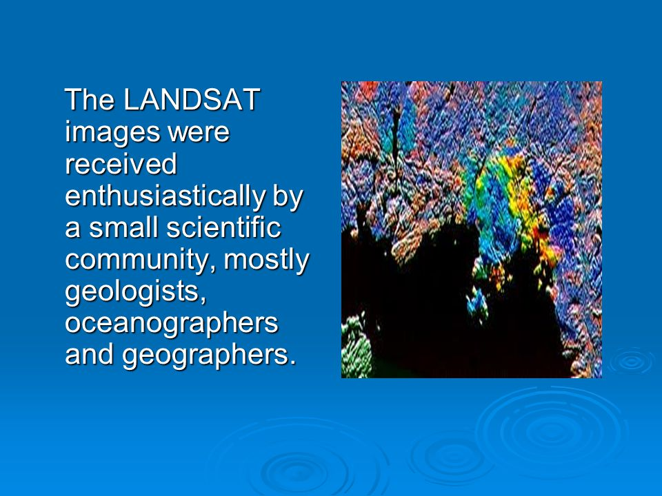 The LANDSAT images were received enthusiastically by a small scientific community, mostly geologists, oceanographers and geographers.