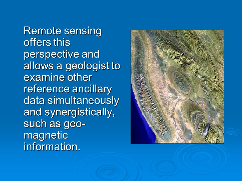 Remote sensing offers this perspective and allows a geologist to examine other reference ancillary data simultaneously and synergistically, such as geo- magnetic information.