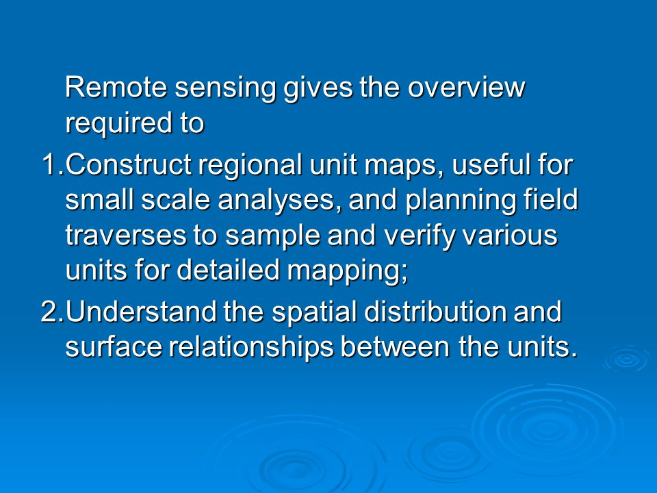 Remote sensing gives the overview required to Remote sensing gives the overview required to 1.Construct regional unit maps, useful for small scale analyses, and planning field traverses to sample and verify various units for detailed mapping; 2.Understand the spatial distribution and surface relationships between the units.