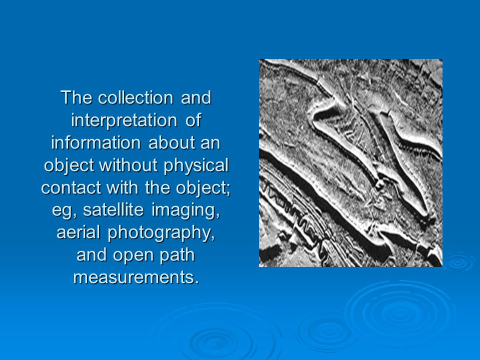 The collection and interpretation of information about an object without physical contact with the object; eg, satellite imaging, aerial photography, and open path measurements.