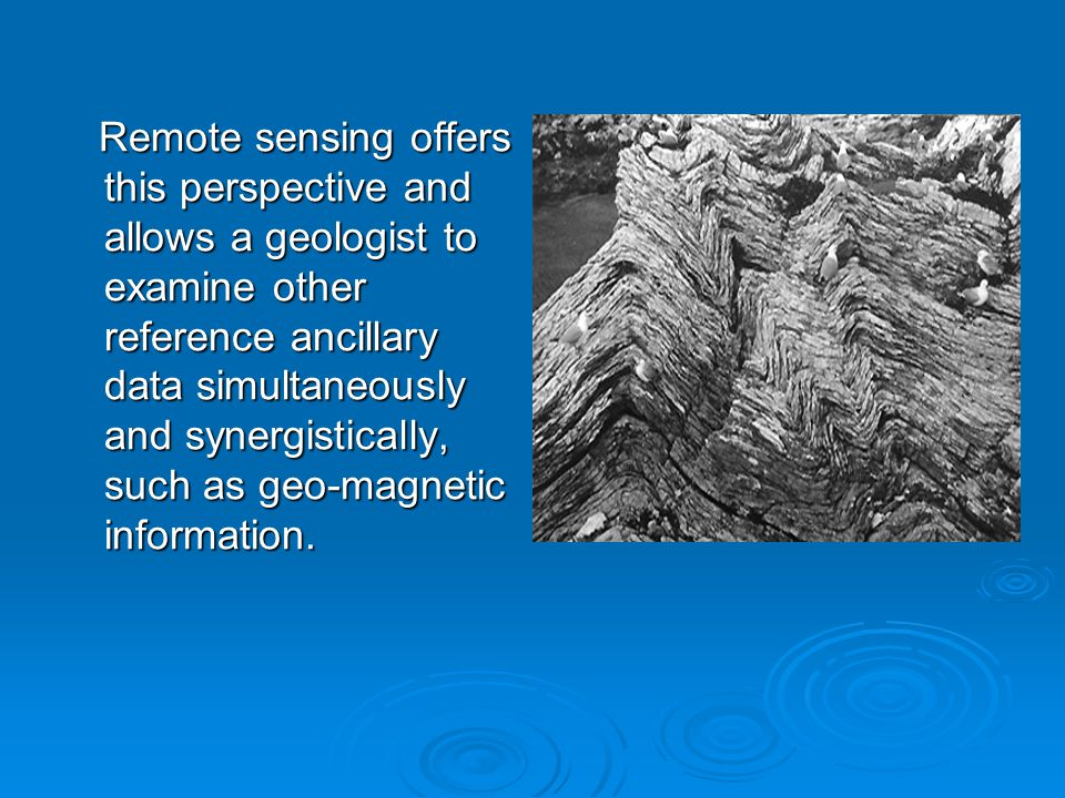 Remote sensing offers this perspective and allows a geologist to examine other reference ancillary data simultaneously and synergistically, such as geo-magnetic information.