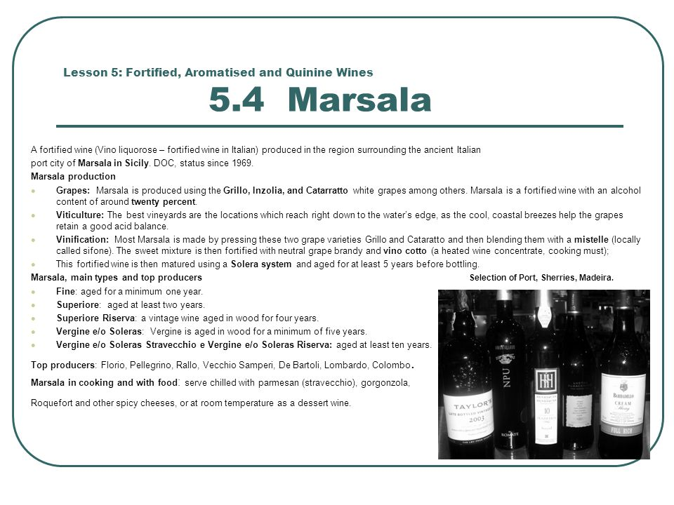 Lesson 5: Fortified, Aromatised and Quinine Wines 5.4 Marsala A fortified wine (Vino liquorose – fortified wine in Italian) produced in the region surrounding the ancient Italian port city of Marsala in Sicily.