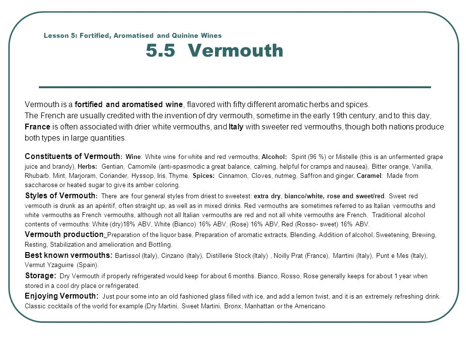 Lesson 5: Fortified, Aromatised and Quinine Wines 5.5 Vermouth Vermouth is a fortified and aromatised wine, flavored with fifty different aromatic her