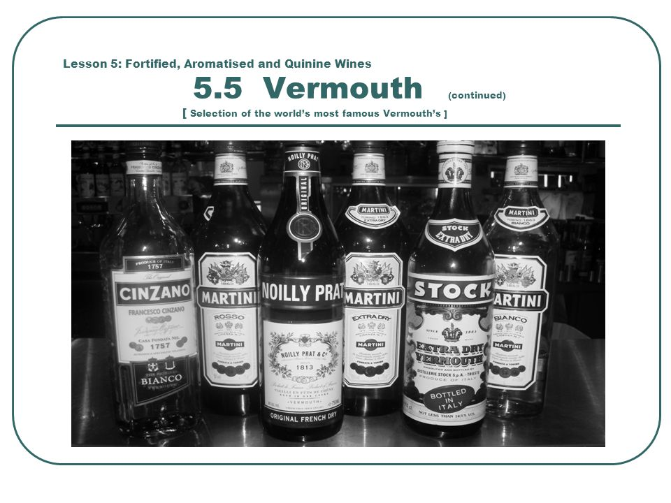 Lesson 5: Fortified, Aromatised and Quinine Wines 5.5 Vermouth (continued) [ Selection of the world's most famous Vermouth's ]