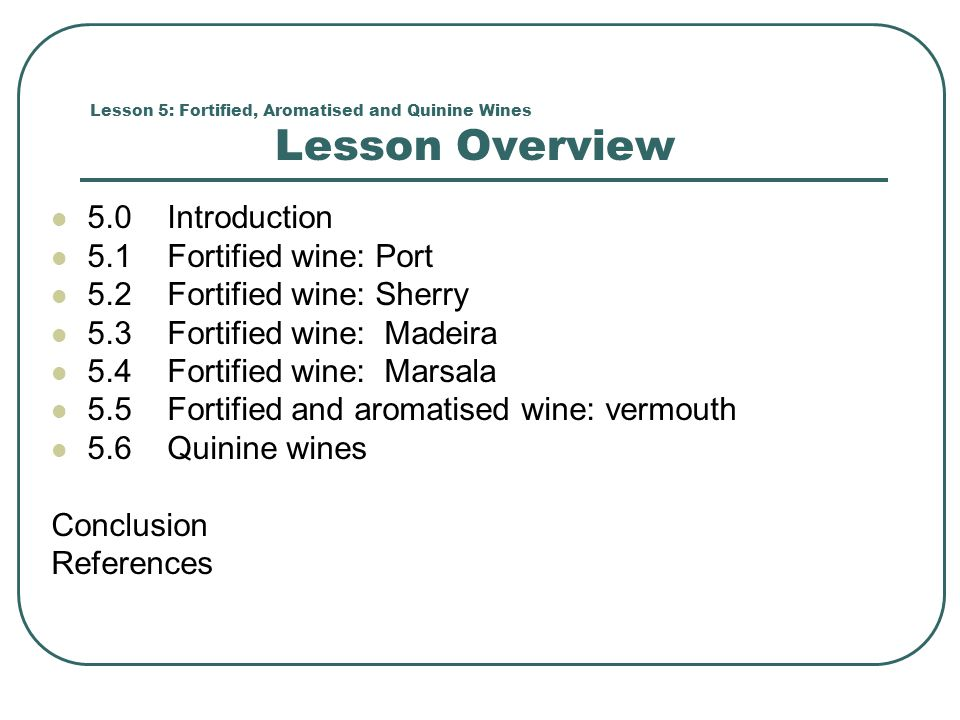 Lesson 5: Fortified, Aromatised and Quinine Wines Lesson Overview 5.0 Introduction 5.1 Fortified wine: Port 5.2 Fortified wine: Sherry 5.3 Fortified wine: Madeira 5.4 Fortified wine: Marsala 5.5 Fortified and aromatised wine: vermouth 5.6 Quinine wines Conclusion References