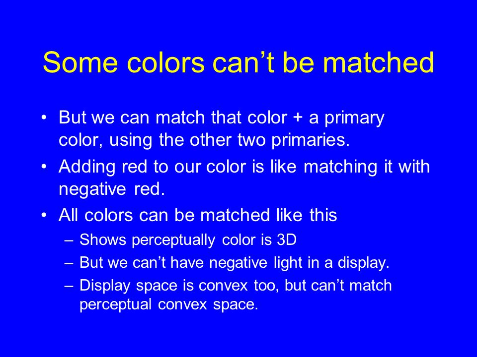 Some colors can't be matched But we can match that color + a primary color, using the other two primaries. Adding red to our color is like matching it