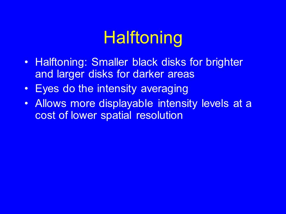 Halftoning Halftoning: Smaller black disks for brighter and larger disks for darker areas Eyes do the intensity averaging Allows more displayable inte